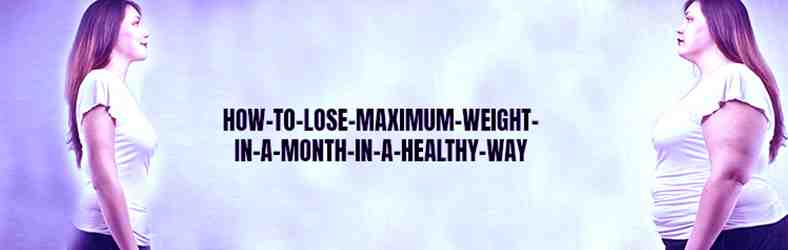 How to Lose Maximum Weight in a Month in a Healthy Way